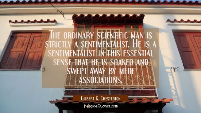 The ordinary scientific man is strictly a sentimentalist. He is a sentimentalist in this essential