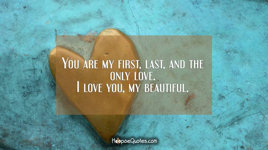 You are my first, last, and the only love. I love you, my beautiful. I Love You Quotes