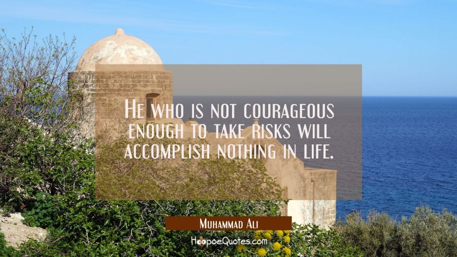 He who is not courageous enough to take risks will accomplish nothing in life. Muhammad Ali Quotes