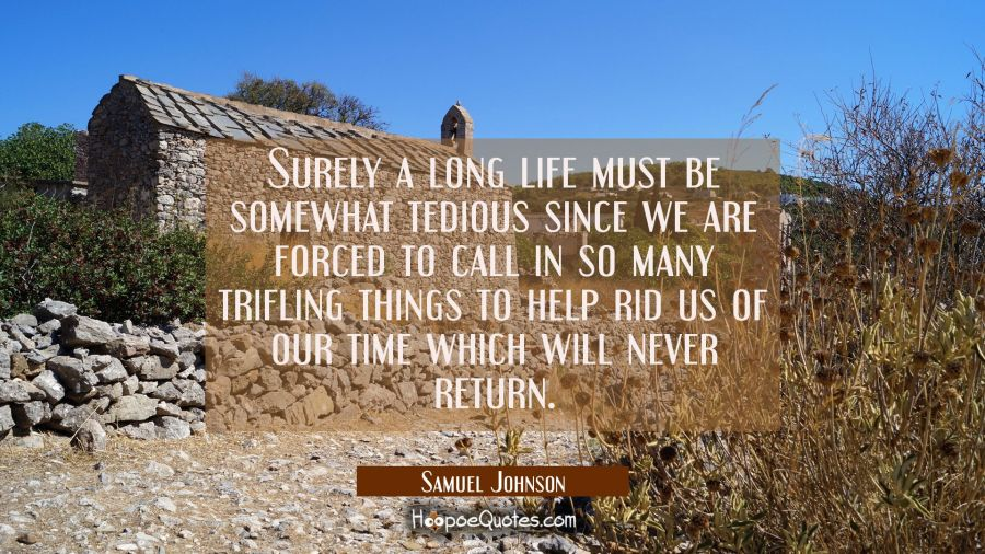 Surely a long life must be somewhat tedious since we are forced to call in so many trifling things Samuel Johnson Quotes