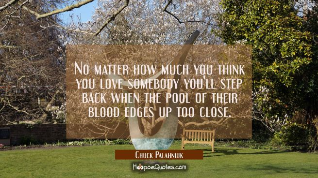 No matter how much you think you love somebody you'll step back when the pool of their blood edges