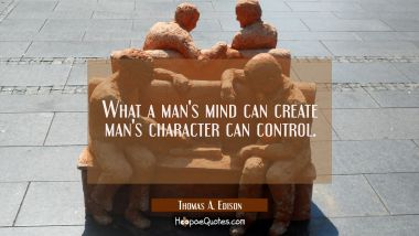 What a man's mind can create man's character can control.