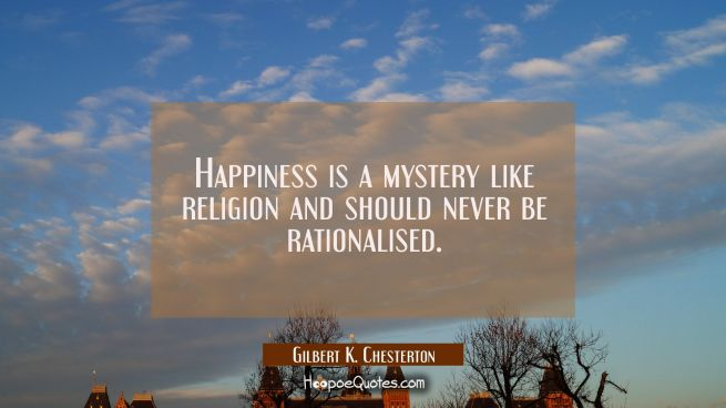 Happiness is a mystery like religion and should never be rationalised.