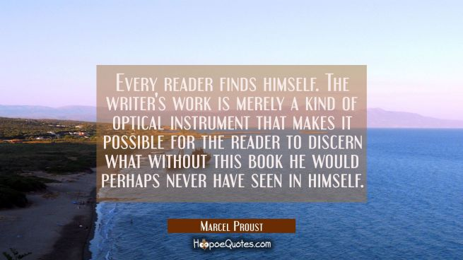 Every reader finds himself. The writer's work is merely a kind of optical instrument that makes it