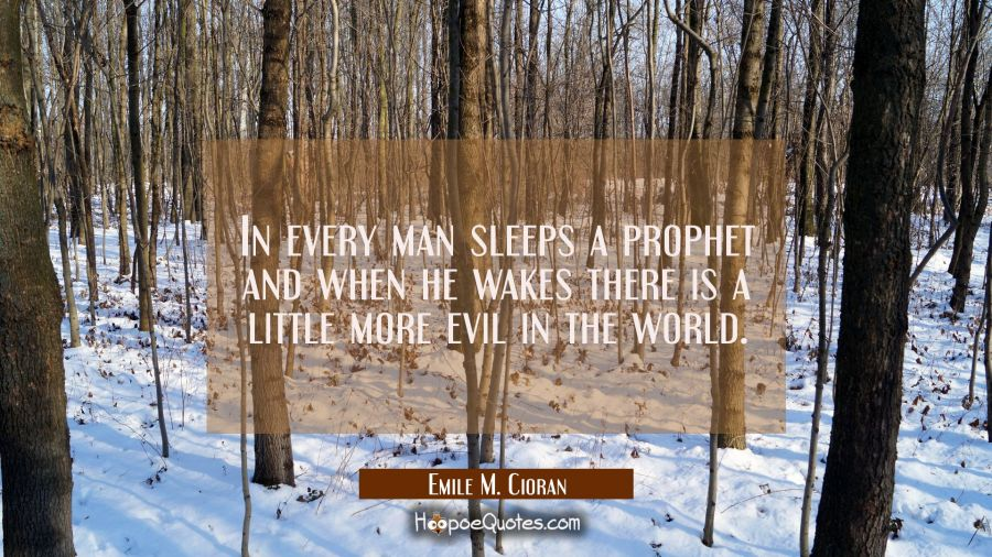 In every man sleeps a prophet and when he wakes there is a little more evil in the world. Emile M. Cioran Quotes
