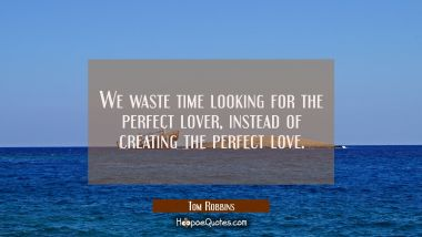 We waste time looking for the perfect lover, instead of creating the perfect love. Tom Robbins Quotes