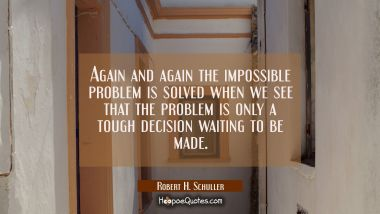 Again and again the impossible problem is solved when we see that the problem is only a tough decis