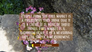 People think the free market is a philosophy they think that it is a creed. It is none of those thi