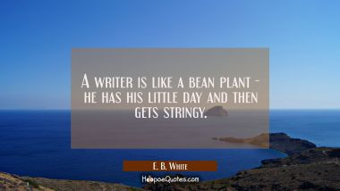 A writer is like a bean plant - he has his little day and then gets stringy.
