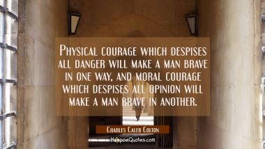 Physical courage which despises all danger will make a man brave in one way, and moral courage whic