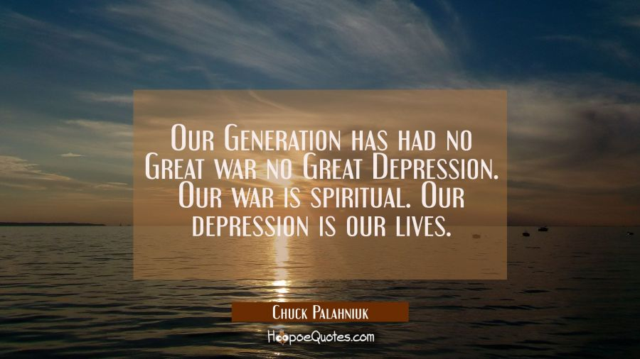 Our Generation has had no Great war no Great Depression. Our war is spiritual. Our depression is ou Chuck Palahniuk Quotes