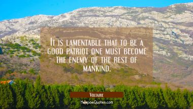It is lamentable that to be a good patriot one must become the enemy of the rest of mankind. Voltaire Quotes