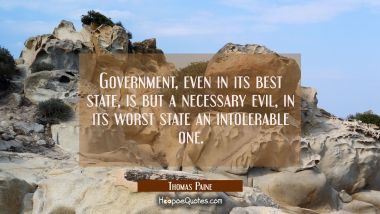 Government even in its best state is but a necessary evil, in its worst state an intolerable one. Thomas Paine Quotes
