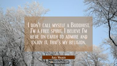 I don't call myself a Buddhist. I'm a free spirit. I believe I'm here on earth to admire and enjoy