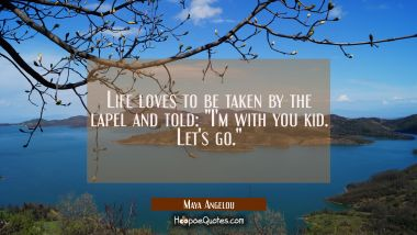 "Life loves to be taken by the lapel and told: ""I'm with you kid. Let's go."" Maya Angelou Quotes"