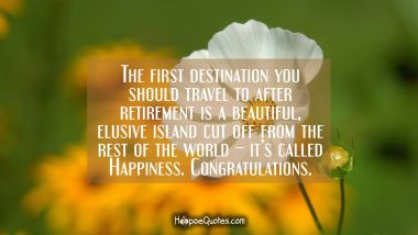 The first destination you should travel to after retirement is a beautiful, elusive island cut off from the rest of the world – it's called Happiness. Congratulations. Retirement Quotes