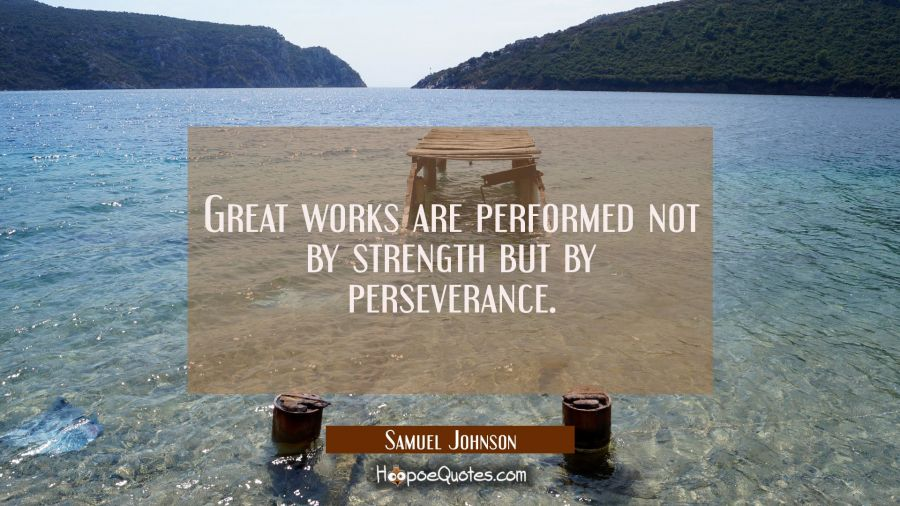 Great works are performed not by strength but by perseverance. Samuel Johnson Quotes