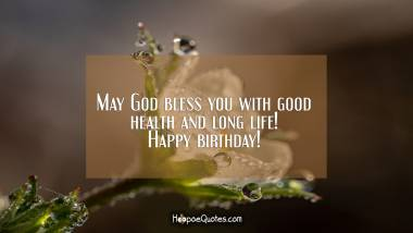 May God bless you with good health and long life! Happy birthday!