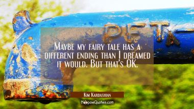 Maybe my fairy tale has a different ending than I dreamed it would. But that's OK.