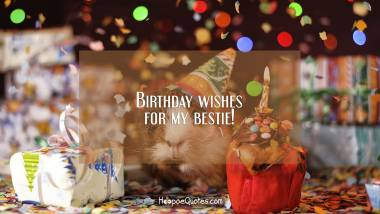 Birthday wishes for my bestie! Birthday Quotes