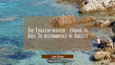 The English winter - ending in July / To recommence in August.