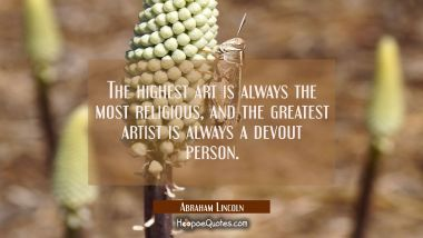 The highest art is always the most religious and the greatest artist is always a devout person. Abraham Lincoln Quotes