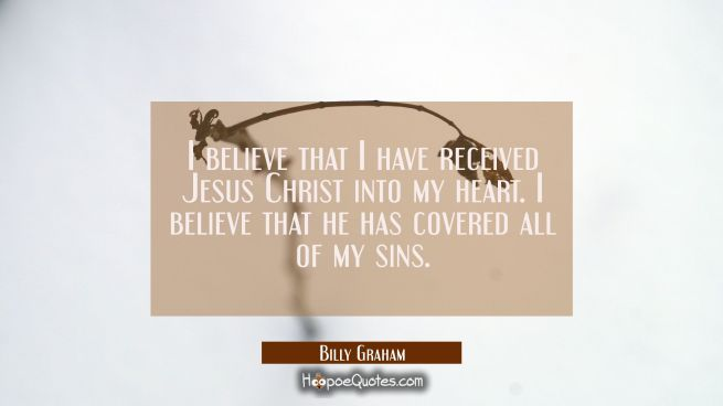 I believe that I have received Jesus Christ into my heart. I believe that he has covered all of my