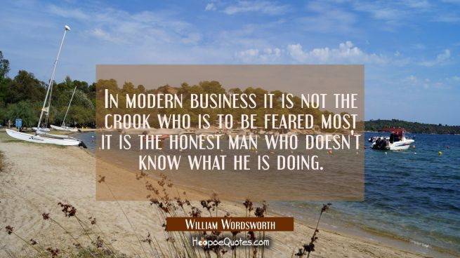 In modern business it is not the crook who is to be feared most it is the honest man who doesn't kn