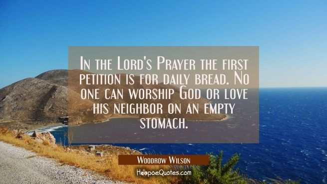 In the Lord's Prayer the first petition is for daily bread. No one can worship God or love his neig