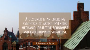 A designer is an emerging synthesis of artist inventor mechanic objective economist and evolutionar R. Buckminster Fuller Quotes