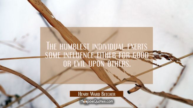 The humblest individual exerts some influence either for good or evil upon others.