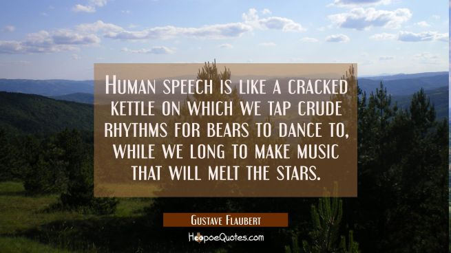 Human speech is like a cracked kettle on which we tap crude rhythms for bears to dance to while we