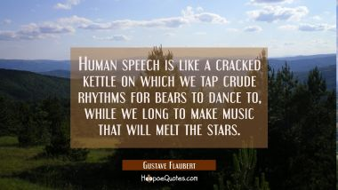 Human speech is like a cracked kettle on which we tap crude rhythms for bears to dance to while we Gustave Flaubert Quotes