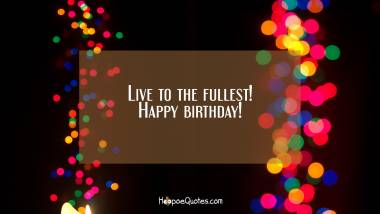Live to the fullest! Happy birthday! Quotes