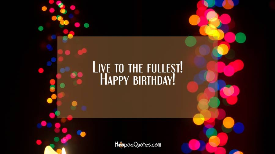 Live to the fullest! Happy birthday! Birthday Quotes