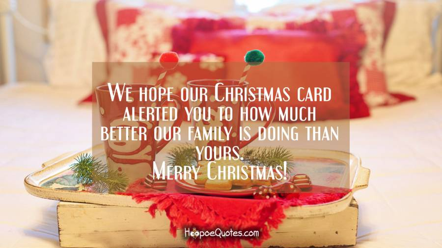 We hope our Christmas card alerted you to how much better our family is doing than yours. Merry Christmas! Christmas Quotes