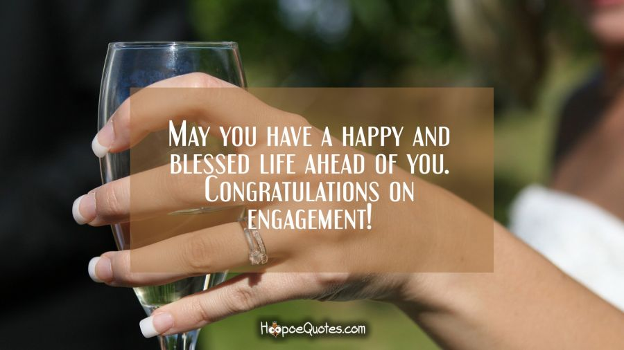 May you have a happy and blessed life ahead of you. Congratulations on engagement! Engagement Quotes