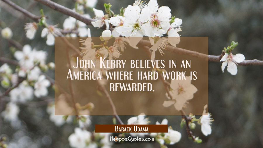 John Kerry believes in an America where hard work is rewarded. Barack Obama Quotes