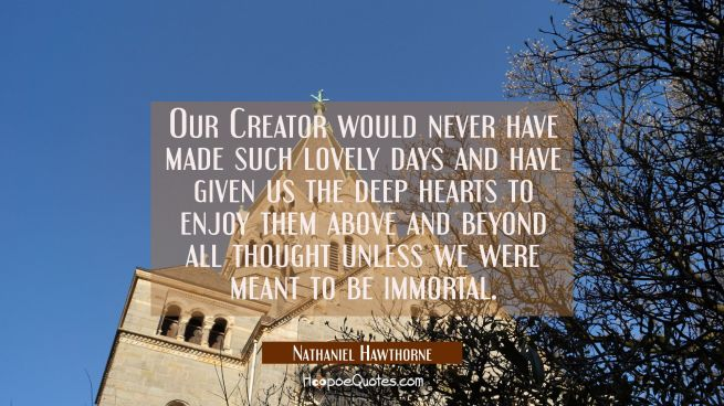Our Creator would never have made such lovely days and have given us the deep hearts to enjoy them
