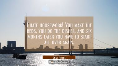 I hate housework! You make the beds you do the dishes and six months later you have to start all ov