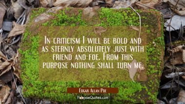 In criticism I will be bold and as sternly absolutely just with friend and foe. From this purpose n