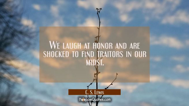 We laugh at honor and are shocked to find traitors in our midst.