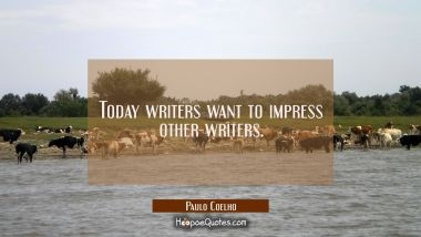 Today writers want to impress other writers.