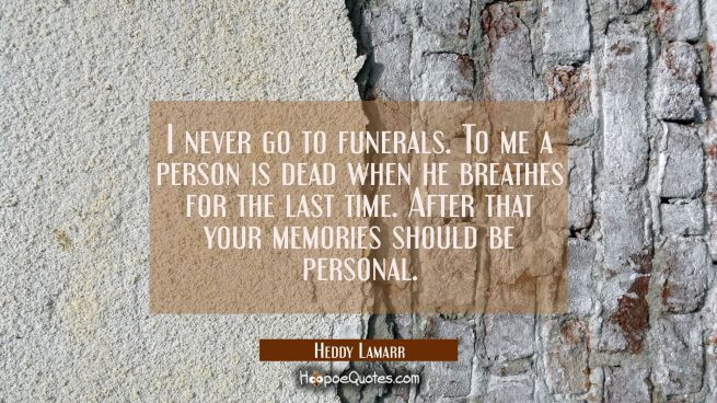 I never go to funerals. To me a person is dead when he breathes for the last time. After that your