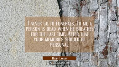 I never go to funerals. To me a person is dead when he breathes for the last time. After that your Hedy Lamarr Quotes