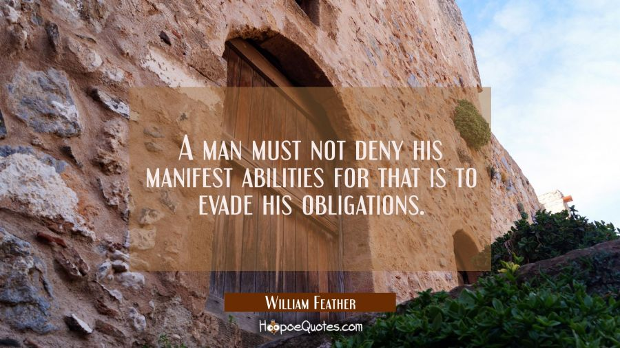 A man must not deny his manifest abilities for that is to evade his obligations. William Feather Quotes