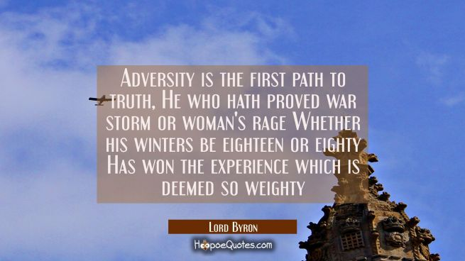 Adversity is the first path to truth, He who hath proved war storm or woman's rage Whether his wint