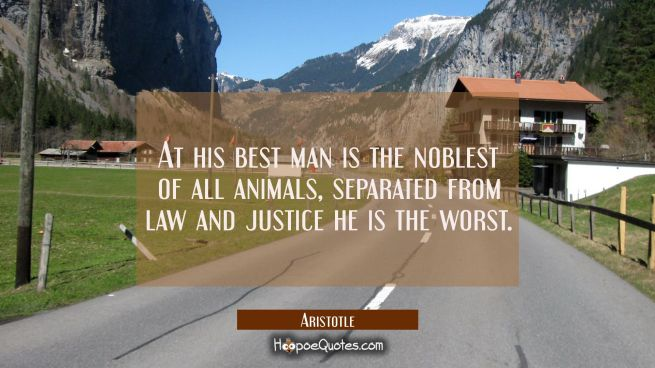 At his best man is the noblest of all animals, separated from law and justice he is the worst