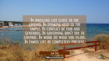 In dwelling live close to the ground. In thinking keep to the simple. In conflict be fair and gener Lao Tzu Quotes