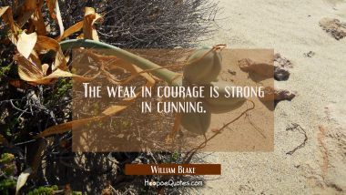 The weak in courage is strong in cunning. William Blake Quotes